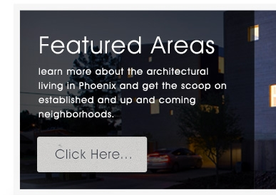 Featured Areas - learn more about the architectural living in Phoenix and get the scoop on established and up and coming neighborhoods.
