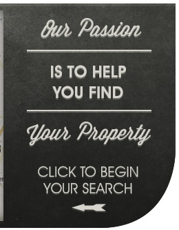 Our Passion is to help you find your property! Click to begin your search.