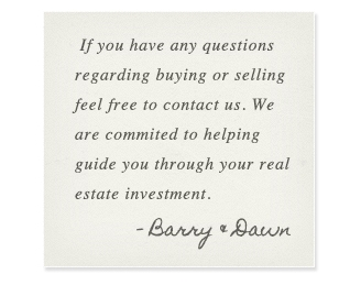 If you have any questions regarding buying or selling feel free to contact us. We are commited to helping guide you through your real estate investment. - Barry and Dawn
