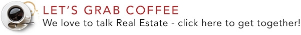 Let's Grab Coffee! We love to talk Real Estate. click here to get together!