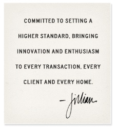 Committed to setting a higher standard, bringing innovation and enthusiasm to every transaction, every client, and every home. -Jillian