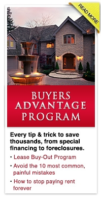 Buyer's Advantage Program - Every tip & trick to save thousands, from special financing to foreclosures. • Lease Buy-Out Program • Avoid the 10 most common, painful mistakes • How to stop paying rent forever