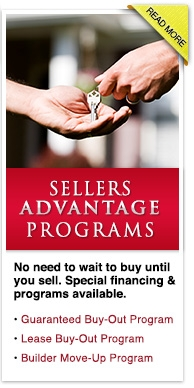 Sellers Advantage Programs - No need to wait to buy until you sell. Special financing & programs available. • Guaranteed Buy-Out Program  • Lease Buy-Out Program • Builder Move-Up Program