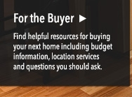 For the Buyer: Find helpful resources for buying your next home including budget information, location services and questions you should ask.