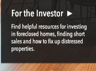 For the Investor: Find helpful resources for investing in foreclosed homes, finding short sales and how to fix up distressed properties.