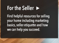For the Seller: Find helpful resources for selling your home including marketing basics, seller etiquette and how we can help your succeed.