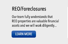 REO/Foreclosures: Our team fully understands that REO properties are valuable financial assets and we will work diligently... LEARN MORE