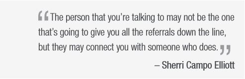 """Quote from Sherri Campo Elliot, """"  The person that you're talking to may not be the one  that's going to give you all the referrals down the line,  but they may connect you with someone who does. """""""